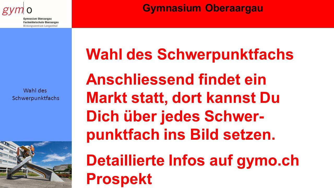 Gymnasium Oberaargau Wahl des Schwerpunktfachs Wahl des Schwerpunktfachs Anschliessend findet ein Markt statt, dort kannst Du Dich über jedes Schwer- punktfach ins Bild setzen.