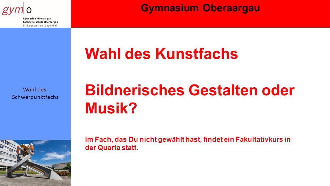 Gymnasium Oberaargau Wahl des Schwerpunktfachs Wahl des Kunstfachs Bildnerisches Gestalten oder Musik.