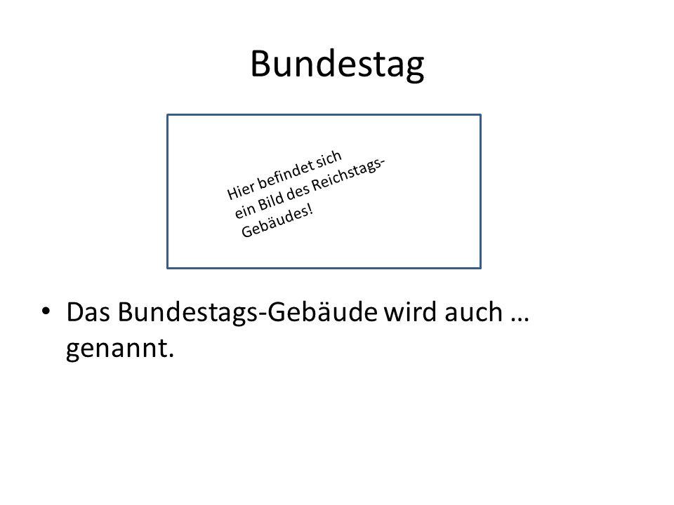 Bundestag Das Bundestags-Gebäude wird auch … genannt.