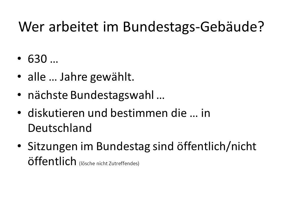 Wer arbeitet im Bundestags-Gebäude. 630 … alle … Jahre gewählt.