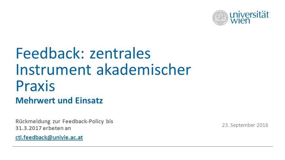 Feedback: zentrales Instrument akademischer Praxis Mehrwert und Einsatz Rückmeldung zur Feedback-Policy bis 31.3.2017 erbeten an ctl.feedback@univie.ac.at 23.