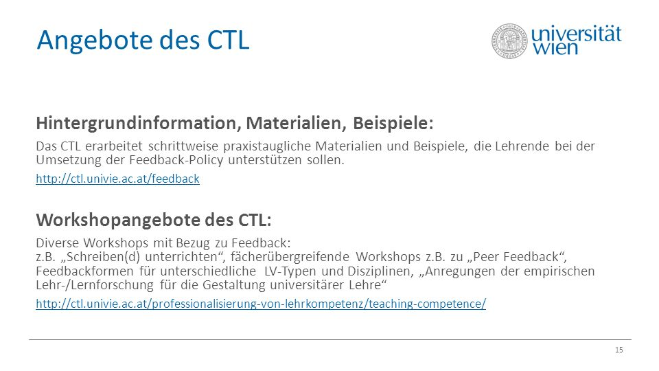 Angebote des CTL 15 Hintergrundinformation, Materialien, Beispiele: Das CTL erarbeitet schrittweise praxistaugliche Materialien und Beispiele, die Lehrende bei der Umsetzung der Feedback-Policy unterstützen sollen.