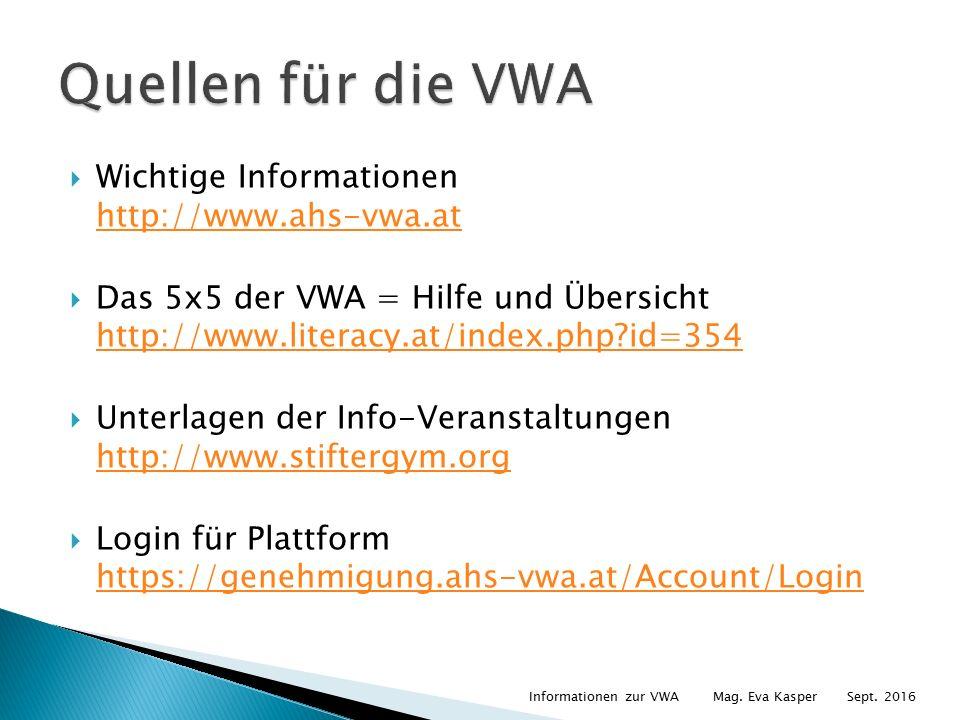  Wichtige Informationen http://www.ahs-vwa.at http://www.ahs-vwa.at  Das 5x5 der VWA = Hilfe und Übersicht http://www.literacy.at/index.php id=354 http://www.literacy.at/index.php id=354  Unterlagen der Info-Veranstaltungen http://www.stiftergym.org http://www.stiftergym.org  Login für Plattform https://genehmigung.ahs-vwa.at/Account/Login https://genehmigung.ahs-vwa.at/Account/Login Informationen zur VWA Mag.