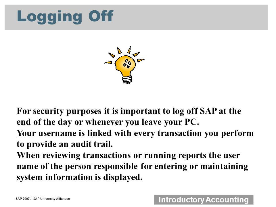 SAP 2007 / SAP University Alliances Introductory Accounting Logging Off For security purposes it is important to log off SAP at the end of the day or whenever you leave your PC.