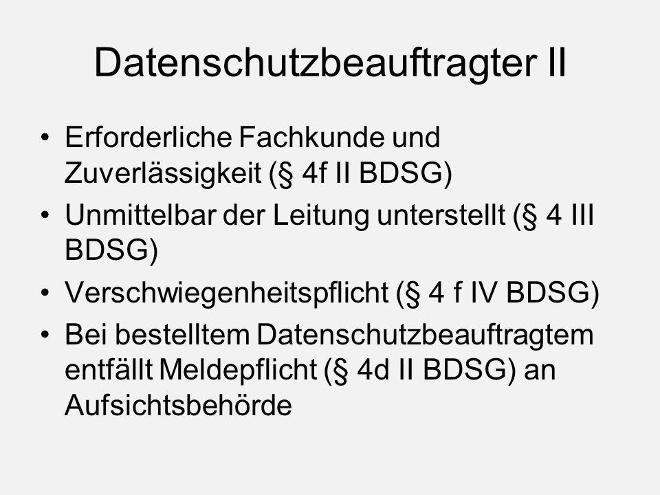 Datenschutzbeauftragter II Erforderliche Fachkunde und Zuverlässigkeit (§ 4f II BDSG) Unmittelbar der Leitung unterstellt (§ 4 III BDSG) Verschwiegenheitspflicht (§ 4 f IV BDSG) Bei bestelltem Datenschutzbeauftragtem entfällt Meldepflicht (§ 4d II BDSG) an Aufsichtsbehörde