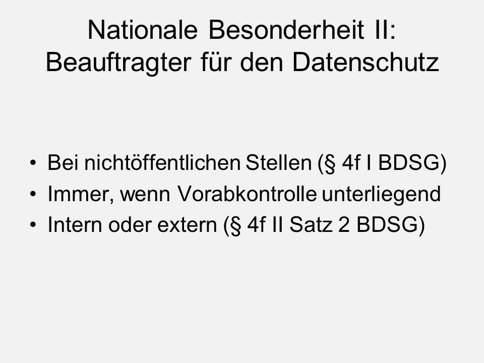 Nationale Besonderheit II: Beauftragter für den Datenschutz Bei nichtöffentlichen Stellen (§ 4f I BDSG) Immer, wenn Vorabkontrolle unterliegend Intern oder extern (§ 4f II Satz 2 BDSG)