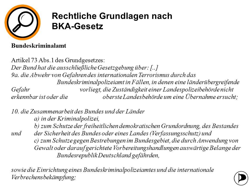 Rechtliche Grundlagen nach BKA-Gesetz Bundeskriminalamt Artikel 73 Abs.1 des Grundgesetzes: Der Bund hat die ausschließliche Gesetzgebung über: [..] 9a.