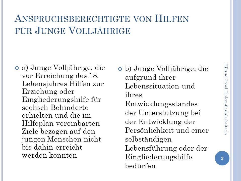 A NSPRUCHSBERECHTIGTE VON H ILFEN FÜR J UNGE V OLLJÄHRIGE Hiltrud Göbel Diplom-Sozialarbeiterin 3 a) Junge Volljährige, die vor Erreichung des 18.