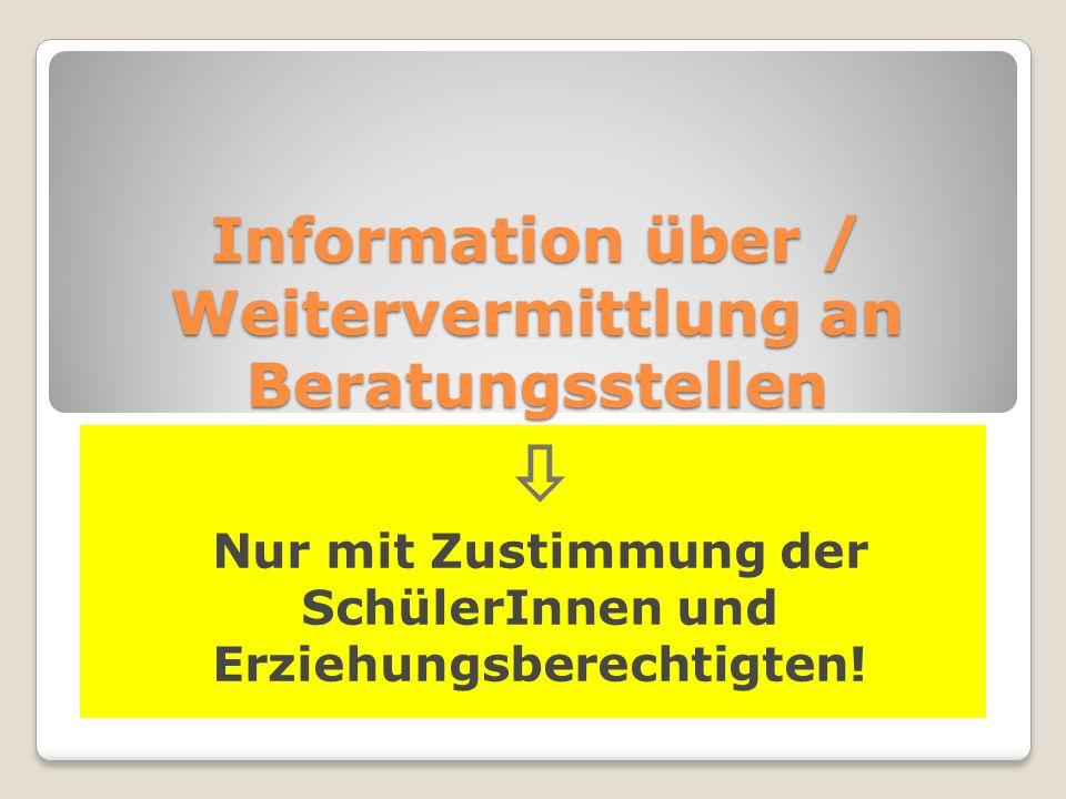 Information über / Weitervermittlung an Beratungsstellen  Nur mit Zustimmung der SchülerInnen und Erziehungsberechtigten!