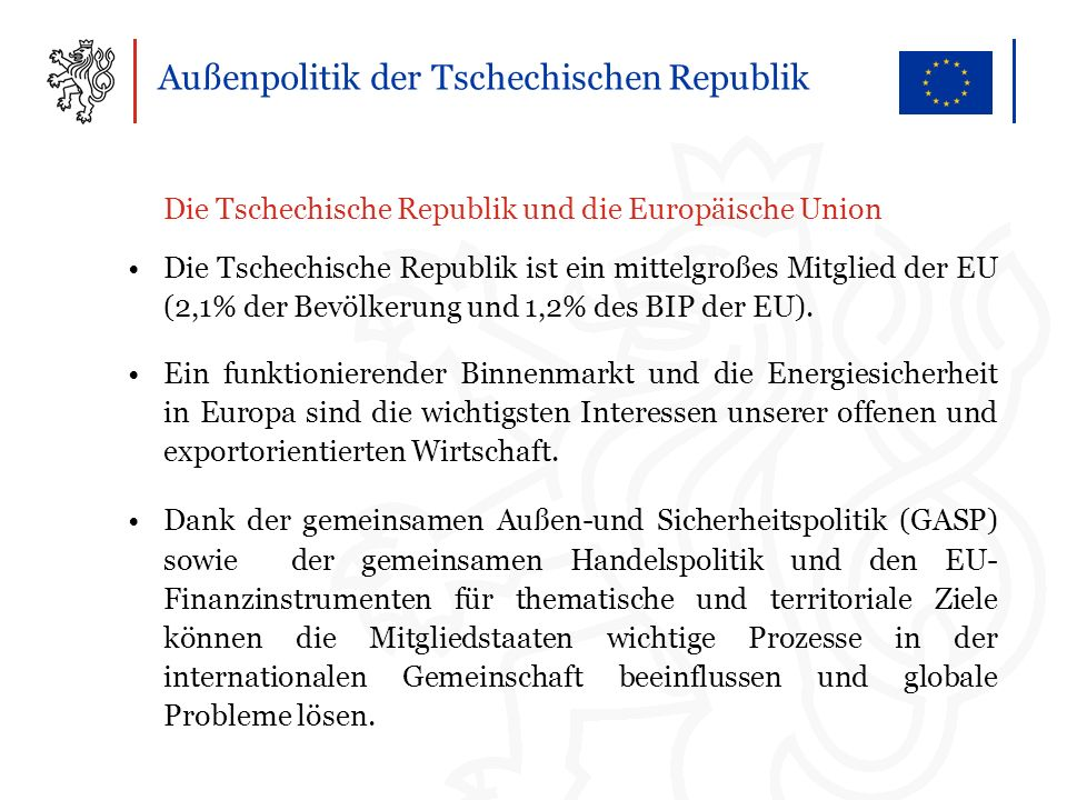 Außenpolitik der Tschechischen Republik Die Tschechische Republik und die Europäische Union Die Tschechische Republik ist ein mittelgroßes Mitglied der EU (2,1% der Bevölkerung und 1,2% des BIP der EU).