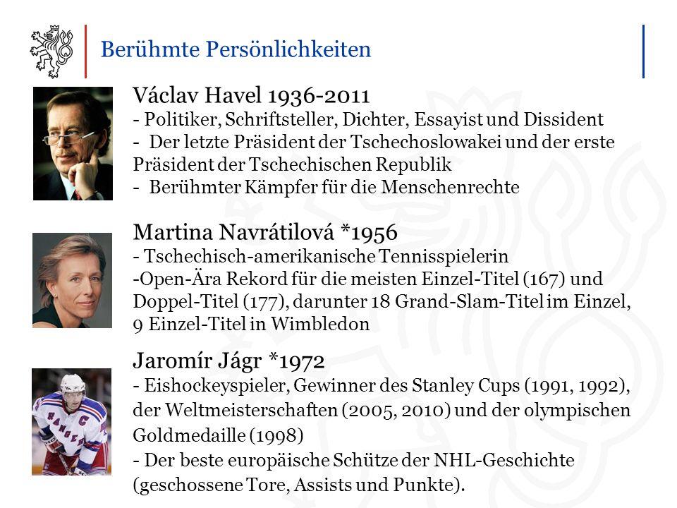Berühmte Persönlichkeiten Václav Havel 1936-2011 - Politiker, Schriftsteller, Dichter, Essayist und Dissident - Der letzte Präsident der Tschechoslowakei und der erste Präsident der Tschechischen Republik - Berühmter Kämpfer für die Menschenrechte Martina Navrátilová *1956 - Tschechisch-amerikanische Tennisspielerin -Open-Ära Rekord für die meisten Einzel-Titel (167) und Doppel-Titel (177), darunter 18 Grand-Slam-Titel im Einzel, 9 Einzel-Titel in Wimbledon Jaromír Jágr*1972 - Eishockeyspieler, Gewinner des Stanley Cups (1991, 1992), der Weltmeisterschaften (2005, 2010) und der olympischen Goldmedaille (1998) - Der beste europäische Schütze der NHL-Geschichte (geschossene Tore, Assists und Punkte).