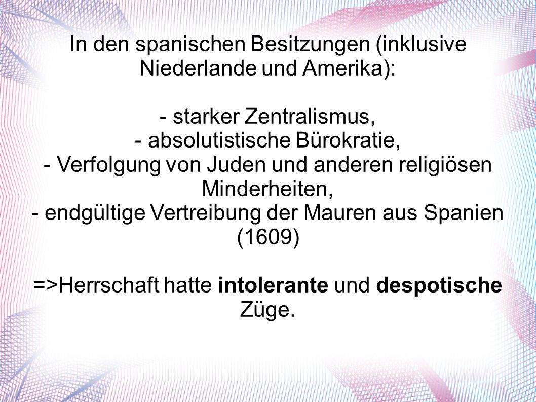 In den spanischen Besitzungen (inklusive Niederlande und Amerika): - starker Zentralismus, - absolutistische Bürokratie, - Verfolgung von Juden und anderen religiösen Minderheiten, - endgültige Vertreibung der Mauren aus Spanien (1609) =>Herrschaft hatte intolerante und despotische Züge.