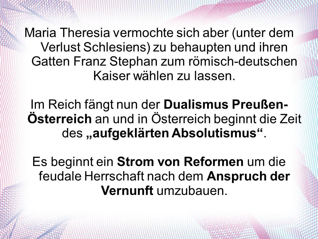 Maria Theresia vermochte sich aber (unter dem Verlust Schlesiens) zu behaupten und ihren Gatten Franz Stephan zum römisch-deutschen Kaiser wählen zu lassen.