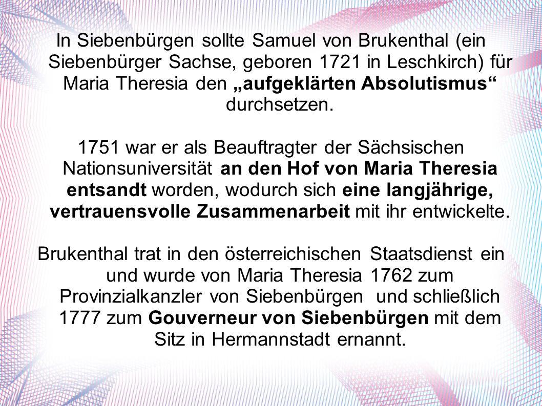 """In Siebenbürgen sollte Samuel von Brukenthal (ein Siebenbürger Sachse, geboren 1721 in Leschkirch) für Maria Theresia den """"aufgeklärten Absolutismus durchsetzen."""