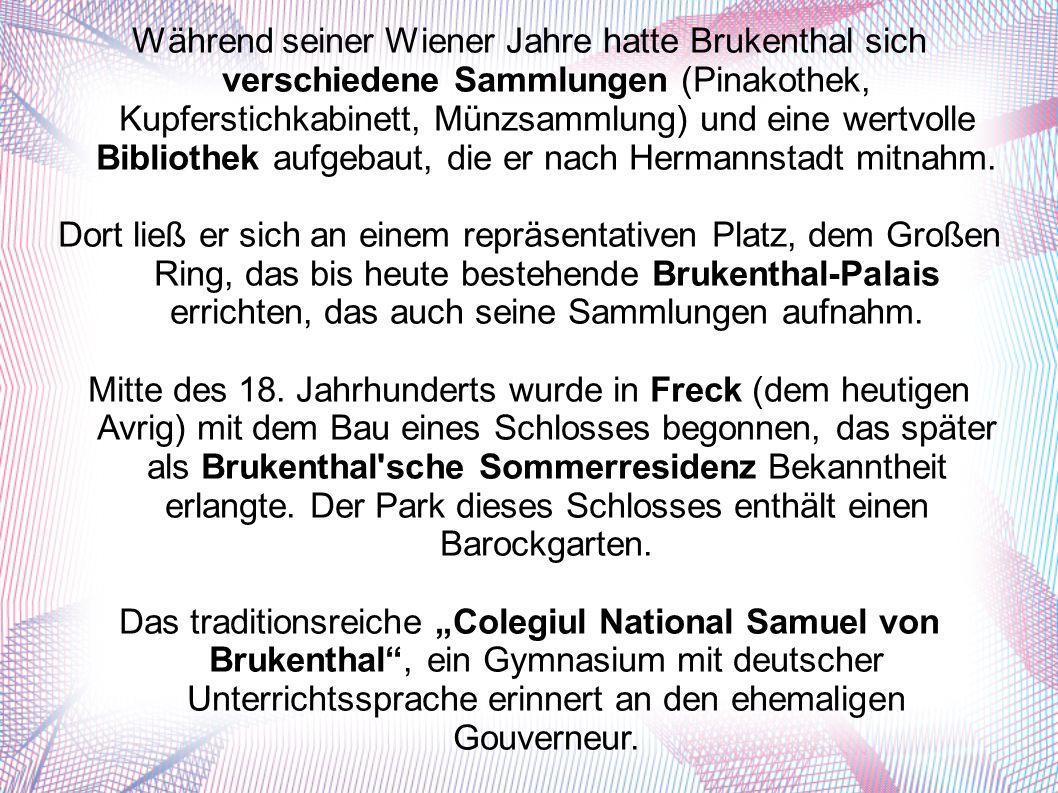 Während seiner Wiener Jahre hatte Brukenthal sich verschiedene Sammlungen (Pinakothek, Kupferstichkabinett, Münzsammlung) und eine wertvolle Bibliothek aufgebaut, die er nach Hermannstadt mitnahm.