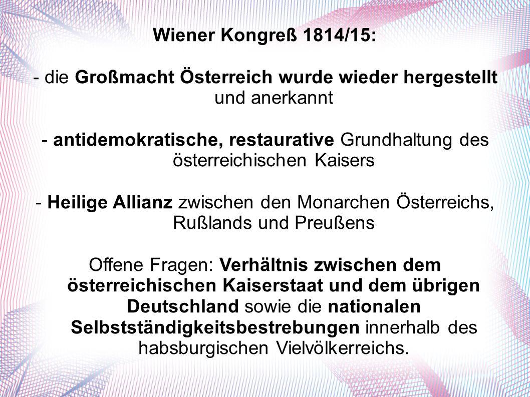 Wiener Kongreß 1814/15: - die Großmacht Österreich wurde wieder hergestellt und anerkannt - antidemokratische, restaurative Grundhaltung des österreichischen Kaisers - Heilige Allianz zwischen den Monarchen Österreichs, Rußlands und Preußens Offene Fragen: Verhältnis zwischen dem österreichischen Kaiserstaat und dem übrigen Deutschland sowie die nationalen Selbstständigkeitsbestrebungen innerhalb des habsburgischen Vielvölkerreichs.