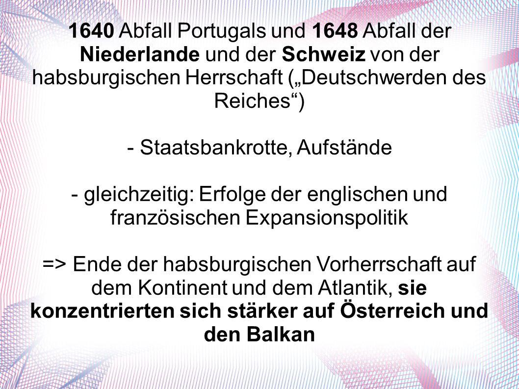 """1640 Abfall Portugals und 1648 Abfall der Niederlande und der Schweiz von der habsburgischen Herrschaft (""""Deutschwerden des Reiches ) - Staatsbankrotte, Aufstände - gleichzeitig: Erfolge der englischen und französischen Expansionspolitik => Ende der habsburgischen Vorherrschaft auf dem Kontinent und dem Atlantik, sie konzentrierten sich stärker auf Österreich und den Balkan"""