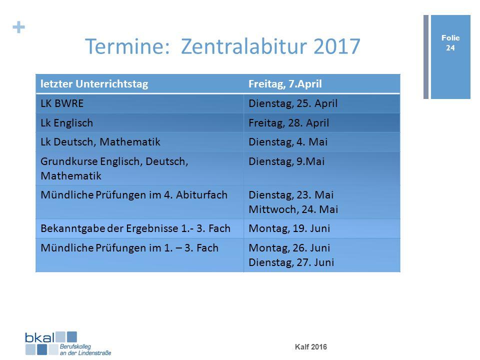 + Termine: Zentralabitur 2017 Kalf 2016 Folie 24 letzter UnterrichtstagFreitag, 7.April LK BWREDienstag, 25.