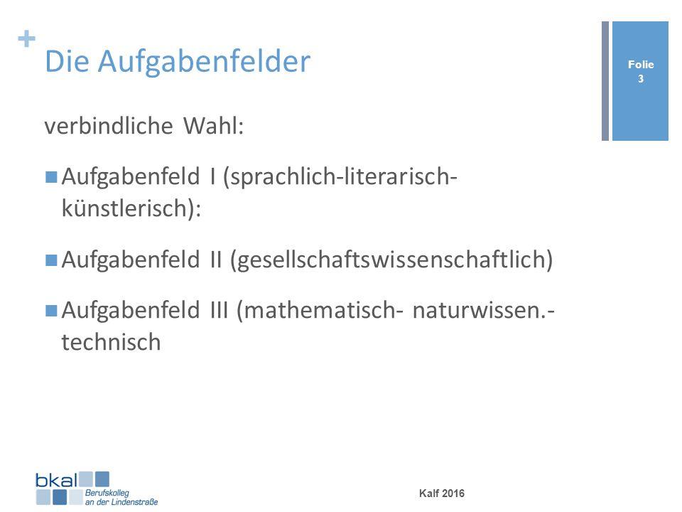+ Die Aufgabenfelder verbindliche Wahl: Aufgabenfeld I (sprachlich-literarisch- künstlerisch): Aufgabenfeld II (gesellschaftswissenschaftlich) Aufgabenfeld III (mathematisch- naturwissen.- technisch Kalf 2016 Folie 3