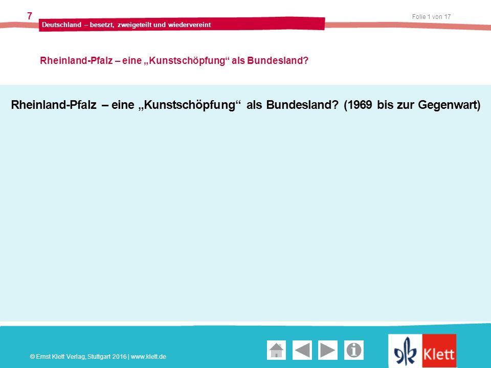 """Geschichte und Geschehen Oberstufe Folie 1 von 17 Deutschland – besetzt, zweigeteilt und wiedervereint 7 Rheinland-Pfalz – eine """"Kunstschöpfung als Bundesland."""