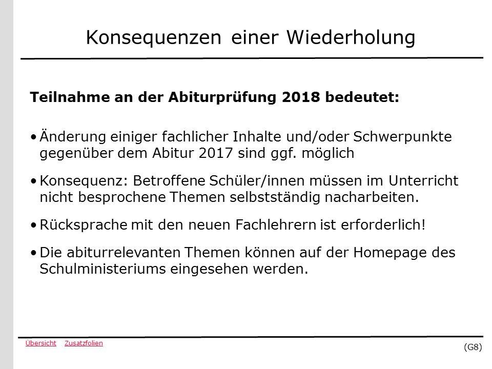 ZusatzfolienÜbersicht (G8) Konsequenzen einer Wiederholung Teilnahme an der Abiturprüfung 2018 bedeutet: Änderung einiger fachlicher Inhalte und/oder Schwerpunkte gegenüber dem Abitur 2017 sind ggf.
