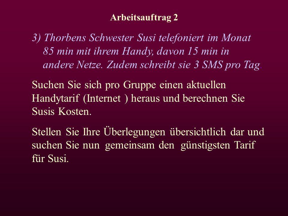 Arbeitsauftrag 2 3) Thorbens Schwester Susi telefoniert im Monat 85 min mit ihrem Handy, davon 15 min in andere Netze.