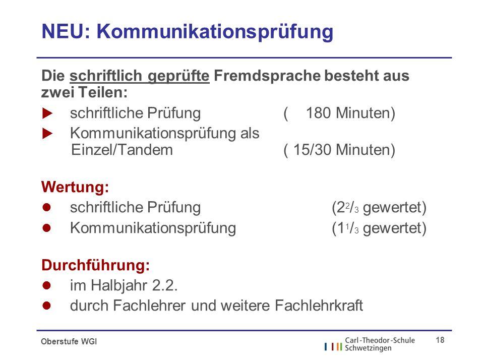 Oberstufe WGI 18 NEU: Kommunikationsprüfung Die schriftlich geprüfte Fremdsprache besteht aus zwei Teilen:  schriftliche Prüfung ( 180 Minuten)  Kommunikationsprüfung als Einzel/Tandem ( 15/30 Minuten) Wertung: l schriftliche Prüfung (2 2 / 3 gewertet) l Kommunikationsprüfung(1 1 / 3 gewertet) Durchführung: l im Halbjahr 2.2.