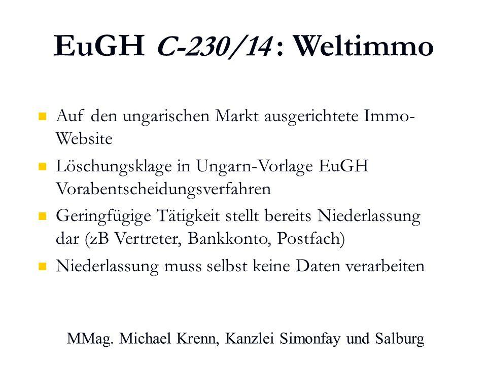EuGH C-230/14 : Weltimmo Auf den ungarischen Markt ausgerichtete Immo- Website Löschungsklage in Ungarn-Vorlage EuGH Vorabentscheidungsverfahren Geringfügige Tätigkeit stellt bereits Niederlassung dar (zB Vertreter, Bankkonto, Postfach) Niederlassung muss selbst keine Daten verarbeiten MMag.