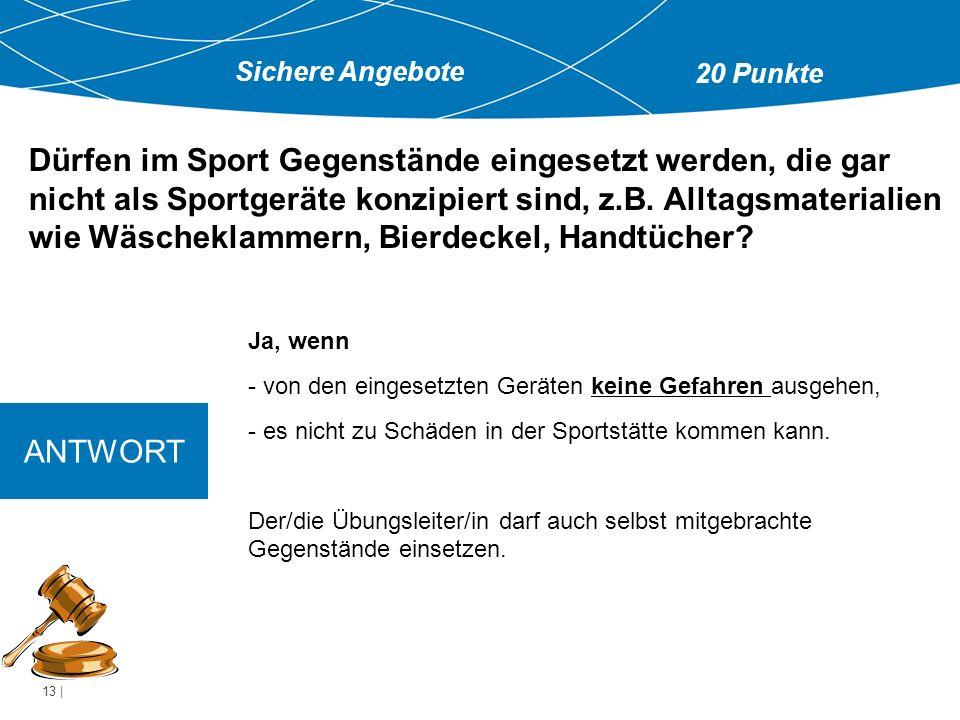 13   Ja, wenn - von den eingesetzten Geräten keine Gefahren ausgehen, - es nicht zu Schäden in der Sportstätte kommen kann.