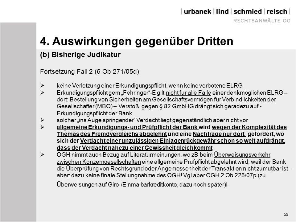"""(b) Bisherige Judikatur Fortsetzung Fall 2 (6 Ob 271/05d)  keine Verletzung einer Erkundigungspflicht, wenn keine verbotene ELRG  Erkundigungspflicht gem """"Fehringer -E gilt nicht für alle Fälle einer denkmöglichen ELRG – dort: Bestellung von Sicherheiten am Gesellschaftsvermögen für Verbindlichkeiten der Gesellschafter (MBO) – Verstoß gegen § 82 GmbHG drängt sich geradezu auf - Erkundigungspflicht der Bank  solcher """"ins Auge springender Verdacht liegt gegenständlich aber nicht vor  allgemeine Erkundigungs- und Prüfpflicht der Bank wird wegen der Komplexität des Themas des Fremdvergleichs abgelehnt und eine Nachfrage nur dort gefordert, wo sich der Verdacht einer unzulässigen Einlagenrückgewähr schon so weit aufdrängt, dass der Verdacht nahezu einer Gewissheit gleichkommt  OGH nimmt auch Bezug auf Literaturmeinungen, wo zB beim Überweisungsverkehr zwischen Konzerngesellschaften eine allgemeine Prüfpflicht abgelehnt wird, weil der Bank die Überprüfung von Rechtsgrund oder Angemessenheit der Transaktion nicht zumutbar ist – aber: dazu keine finale Stellungnahme des OGH."""