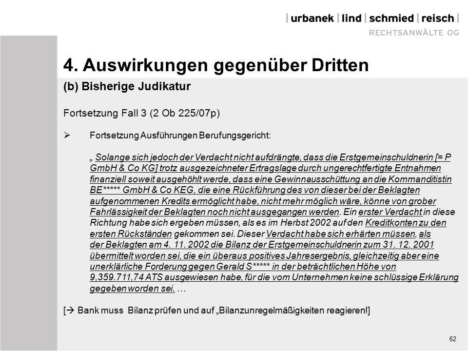 """(b) Bisherige Judikatur Fortsetzung Fall 3 (2 Ob 225/07p)  Fortsetzung Ausführungen Berufungsgericht: """" Solange sich jedoch der Verdacht nicht aufdrängte, dass die Erstgemeinschuldnerin [= P GmbH & Co KG] trotz ausgezeichneter Ertragslage durch ungerechtfertigte Entnahmen finanziell soweit ausgehöhlt werde, dass eine Gewinnausschüttung an die Kommanditistin BE***** GmbH & Co KEG, die eine Rückführung des von dieser bei der Beklagten aufgenommenen Kredits ermöglicht habe, nicht mehr möglich wäre, könne von grober Fahrlässigkeit der Beklagten noch nicht ausgegangen werden."""