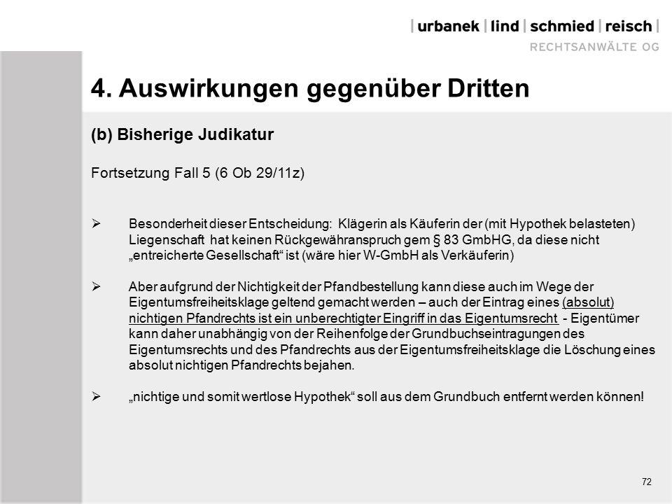 """(b) Bisherige Judikatur Fortsetzung Fall 5 (6 Ob 29/11z)  Besonderheit dieser Entscheidung: Klägerin als Käuferin der (mit Hypothek belasteten) Liegenschaft hat keinen Rückgewähranspruch gem § 83 GmbHG, da diese nicht """"entreicherte Gesellschaft ist (wäre hier W-GmbH als Verkäuferin)  Aber aufgrund der Nichtigkeit der Pfandbestellung kann diese auch im Wege der Eigentumsfreiheitsklage geltend gemacht werden – auch der Eintrag eines (absolut) nichtigen Pfandrechts ist ein unberechtigter Eingriff in das Eigentumsrecht - Eigentümer kann daher unabhängig von der Reihenfolge der Grundbuchseintragungen des Eigentumsrechts und des Pfandrechts aus der Eigentumsfreiheitsklage die Löschung eines absolut nichtigen Pfandrechts bejahen."""
