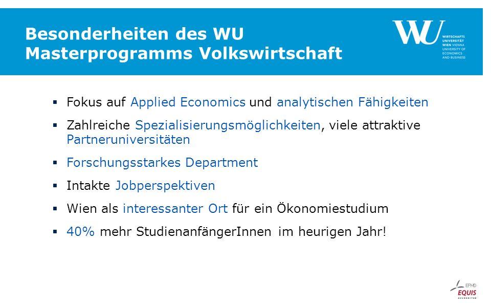 Besonderheiten des WU Masterprogramms Volkswirtschaft  Fokus auf Applied Economics und analytischen Fähigkeiten  Zahlreiche Spezialisierungsmöglichkeiten, viele attraktive Partneruniversitäten  Forschungsstarkes Department  Intakte Jobperspektiven  Wien als interessanter Ort für ein Ökonomiestudium  40% mehr StudienanfängerInnen im heurigen Jahr!