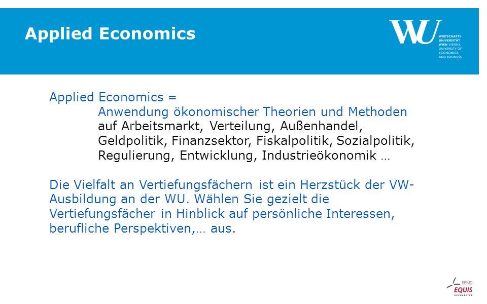 Applied Economics Applied Economics = Anwendung ökonomischer Theorien und Methoden auf Arbeitsmarkt, Verteilung, Außenhandel, Geldpolitik, Finanzsektor, Fiskalpolitik, Sozialpolitik, Regulierung, Entwicklung, Industrieökonomik … Die Vielfalt an Vertiefungsfächern ist ein Herzstück der VW- Ausbildung an der WU.