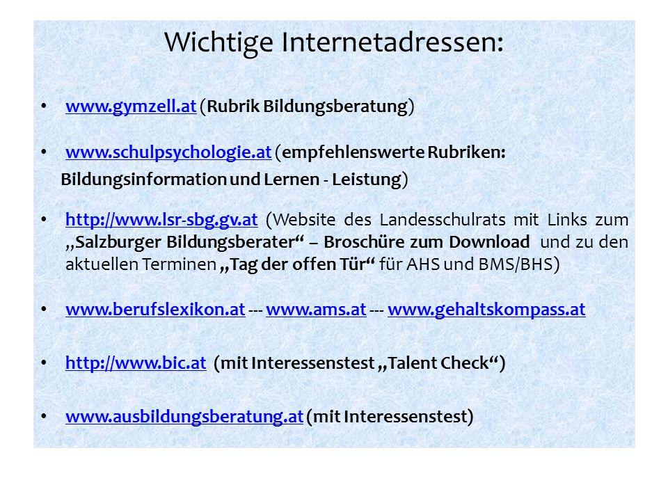 """Wichtige Internetadressen: www.gymzell.at (Rubrik Bildungsberatung) www.gymzell.at www.schulpsychologie.at (empfehlenswerte Rubriken: www.schulpsychologie.at Bildungsinformation und Lernen - Leistung) http://www.lsr-sbg.gv.at (Website des Landesschulrats mit Links zum """"Salzburger Bildungsberater – Broschüre zum Download und zu den aktuellen Terminen """"Tag der offen Tür für AHS und BMS/BHS) http://www.lsr-sbg.gv.at www.berufslexikon.at --- www.ams.at --- www.gehaltskompass.at www.berufslexikon.atwww.ams.atwww.gehaltskompass.at http://www.bic.at (mit Interessenstest """"Talent Check ) http://www.bic.at www.ausbildungsberatung.at (mit Interessenstest) www.ausbildungsberatung.at"""