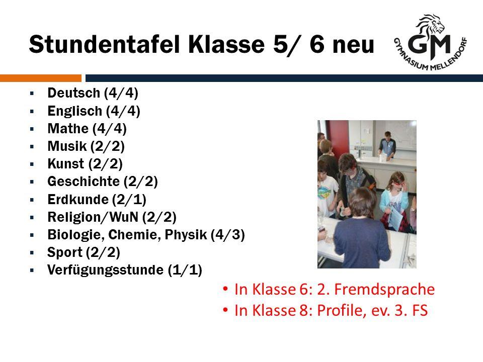 Stundentafel Klasse 5/ 6 neu  Deutsch (4/4)  Englisch (4/4)  Mathe (4/4)  Musik (2/2)  Kunst (2/2)  Geschichte (2/2)  Erdkunde (2/1)  Religion/WuN (2/2)  Biologie, Chemie, Physik (4/3)  Sport (2/2)  Verfügungsstunde (1/1) In Klasse 6: 2.