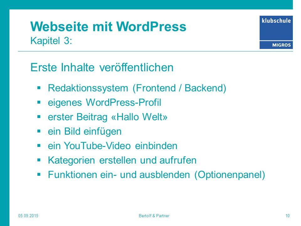 Webseite mit WordPress Kapitel 3: Erste Inhalte veröffentlichen  Redaktionssystem (Frontend / Backend)  eigenes WordPress-Profil  erster Beitrag «Hallo Welt»  ein Bild einfügen  ein YouTube-Video einbinden  Kategorien erstellen und aufrufen  Funktionen ein- und ausblenden (Optionenpanel) 05.09.201510Bertolf & Partner