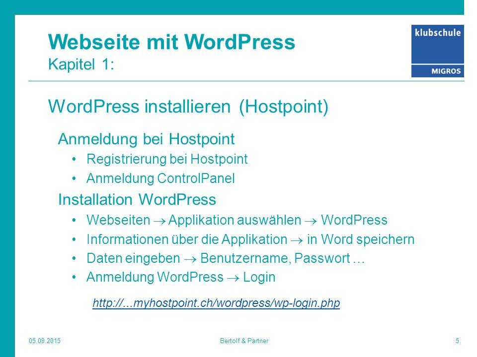 Webseite mit WordPress Kapitel 1: WordPress installieren (Hostpoint) Anmeldung bei Hostpoint Registrierung bei Hostpoint Anmeldung ControlPanel Installation WordPress Webseiten  Applikation auswählen  WordPress Informationen über die Applikation  in Word speichern Daten eingeben  Benutzername, Passwort … Anmeldung WordPress  Login http://...myhostpoint.ch/wordpress/wp-login.php 05.09.20155Bertolf & Partner