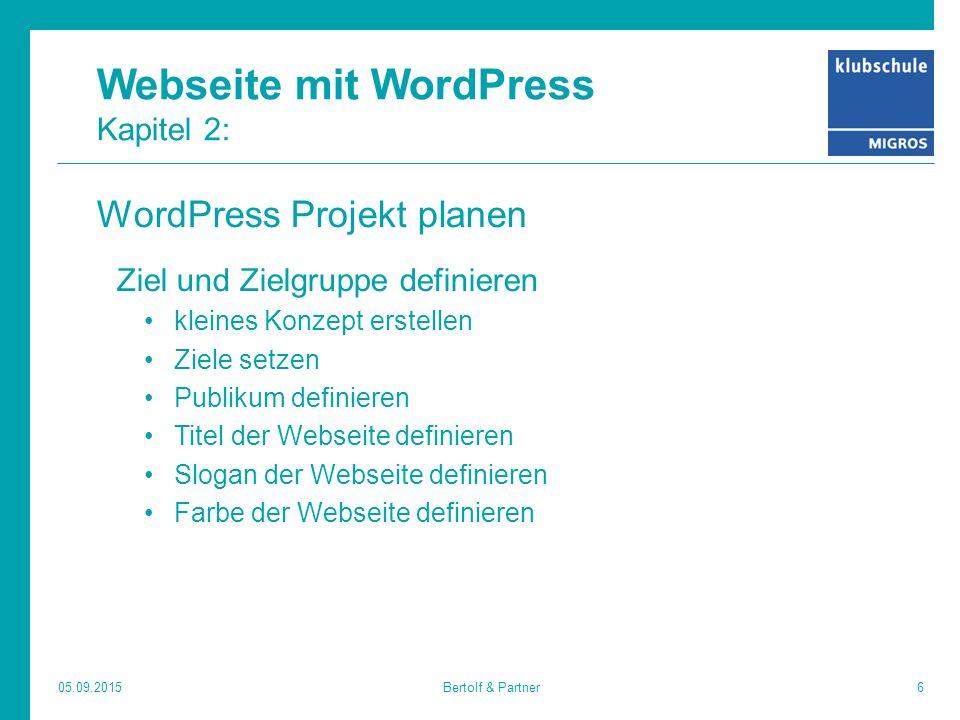 Webseite mit WordPress Kapitel 2: WordPress Projekt planen Ziel und Zielgruppe definieren kleines Konzept erstellen Ziele setzen Publikum definieren Titel der Webseite definieren Slogan der Webseite definieren Farbe der Webseite definieren 05.09.20156Bertolf & Partner