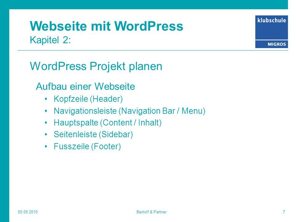 Webseite mit WordPress Kapitel 2: WordPress Projekt planen Aufbau einer Webseite Kopfzeile (Header) Navigationsleiste (Navigation Bar / Menu) Hauptspalte (Content / Inhalt) Seitenleiste (Sidebar) Fusszeile (Footer) 05.09.20157Bertolf & Partner