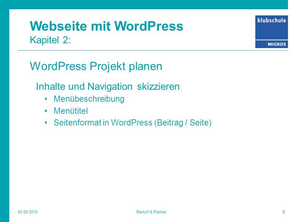 Webseite mit WordPress Kapitel 2: WordPress Projekt planen Inhalte und Navigation skizzieren Menübeschreibung Menütitel Seitenformat in WordPress (Beitrag / Seite) 05.09.20158Bertolf & Partner
