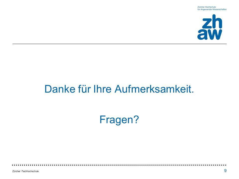 Zürcher Fachhochschule 9 9 Danke für Ihre Aufmerksamkeit. Fragen