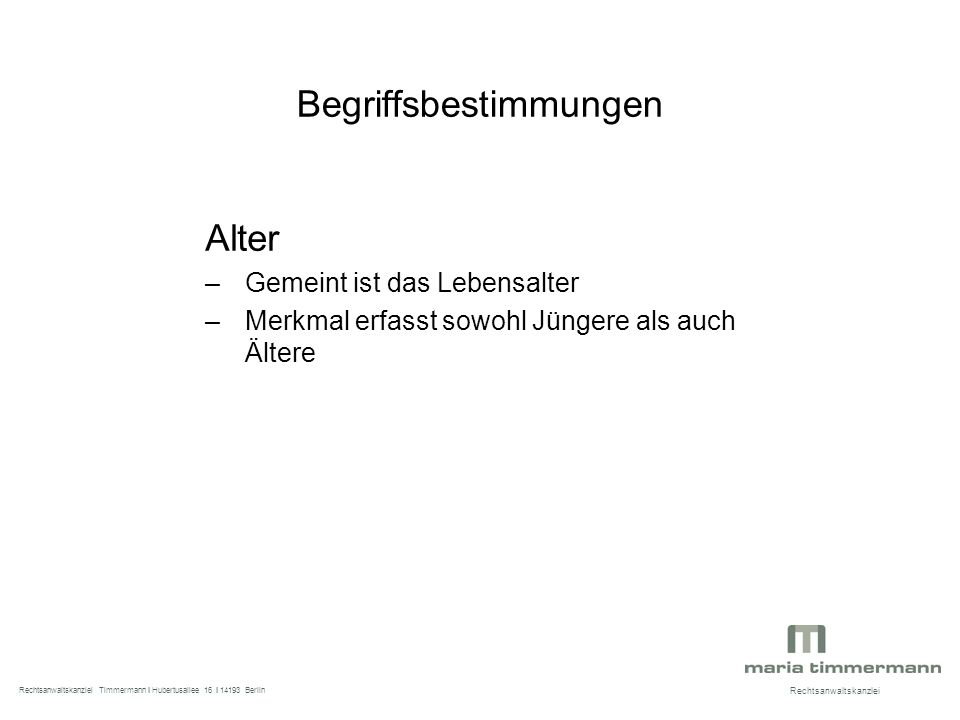 Begriffsbestimmungen Alter –Gemeint ist das Lebensalter –Merkmal erfasst sowohl Jüngere als auch Ältere Rechtsanwaltskanzlei Rechtsanwaltskanzlei Timmermann I Hubertusallee 16 I 14193 Berlin