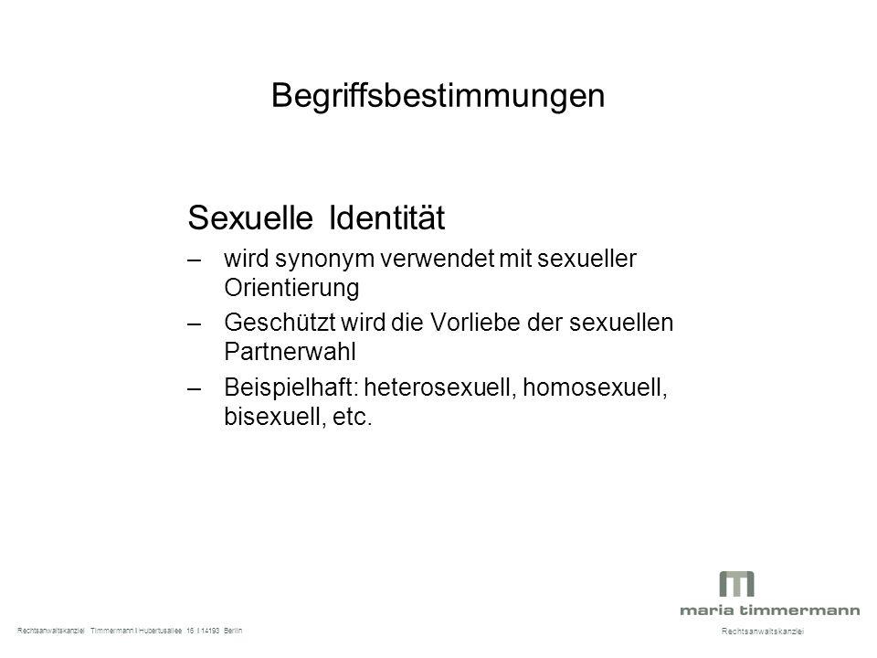 Begriffsbestimmungen Sexuelle Identität –wird synonym verwendet mit sexueller Orientierung –Geschützt wird die Vorliebe der sexuellen Partnerwahl –Beispielhaft: heterosexuell, homosexuell, bisexuell, etc.