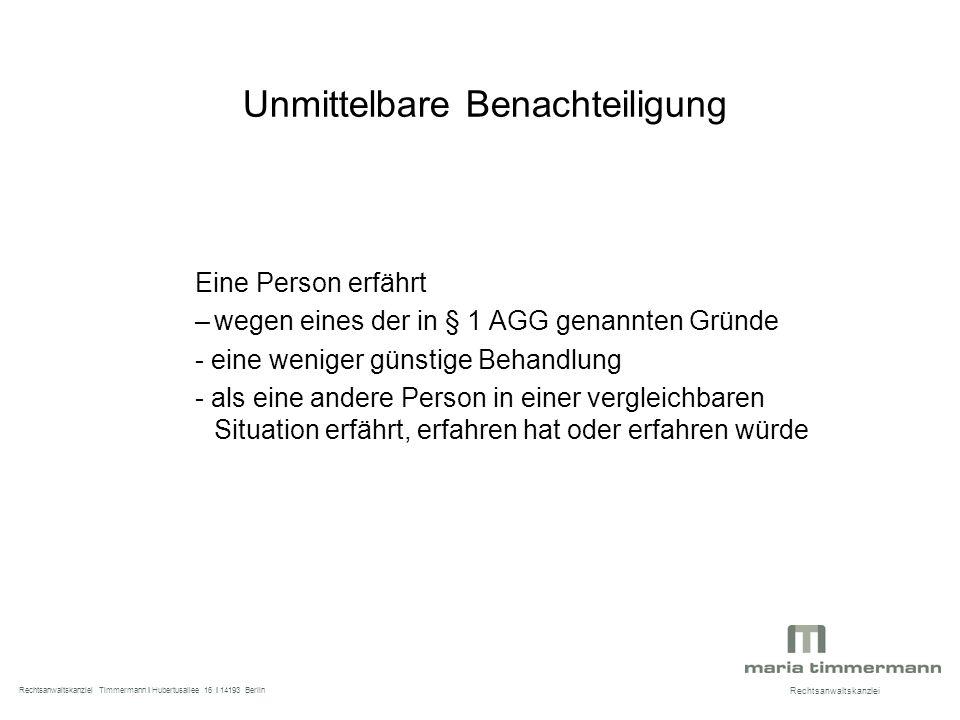 Unmittelbare Benachteiligung Eine Person erfährt –wegen eines der in § 1 AGG genannten Gründe - eine weniger günstige Behandlung - als eine andere Person in einer vergleichbaren Situation erfährt, erfahren hat oder erfahren würde Rechtsanwaltskanzlei Rechtsanwaltskanzlei Timmermann I Hubertusallee 16 I 14193 Berlin