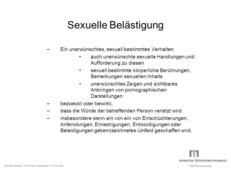 Sexuelle Belästigung –Ein unerwünschtes, sexuell bestimmtes Verhalten auch unerwünschte sexuelle Handlungen und Aufforderung zu diesen sexuell bestimmte körperliche Berührungen, Bemerkungen sexuellen Inhalts unerwünschtes Zeigen und sichtbares Anbringen von pornographischen Darstellungen –bezweckt oder bewirkt, –dass die Würde der betreffenden Person verletzt wird –insbesondere wenn ein von ein von Einschüchterungen, Anfeindungen, Erniedrigungen, Entwürdigungen oder Beleidigungen gekennzeichnetes Umfeld geschaffen wird.