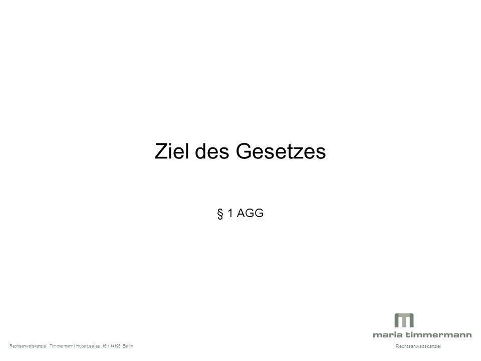Ziel des Gesetzes § 1 AGG Rechtsanwaltskanzlei Rechtsanwaltskanzlei Timmermann I Hubertusallee 16 I 14193 Berlin