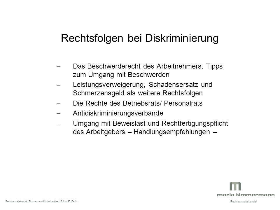 Rechtsfolgen bei Diskriminierung –Das Beschwerderecht des Arbeitnehmers: Tipps zum Umgang mit Beschwerden –Leistungsverweigerung, Schadensersatz und Schmerzensgeld als weitere Rechtsfolgen –Die Rechte des Betriebsrats/ Personalrats –Antidiskriminierungsverbände –Umgang mit Beweislast und Rechtfertigungspflicht des Arbeitgebers – Handlungsempfehlungen – Rechtsanwaltskanzlei Rechtsanwaltskanzlei Timmermann I Hubertusallee 16 I 14193 Berlin