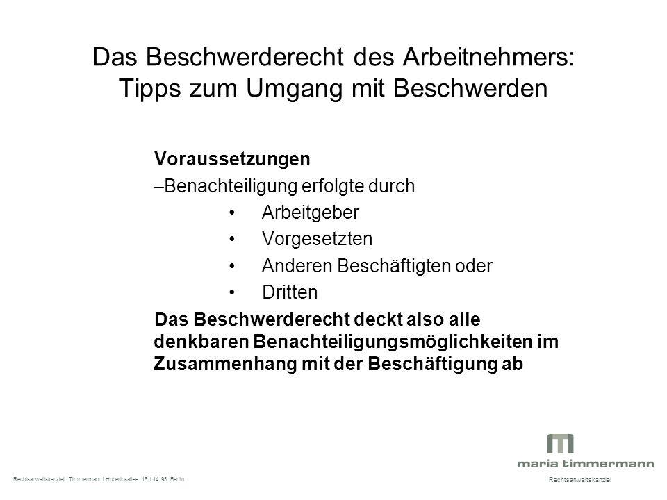 Das Beschwerderecht des Arbeitnehmers: Tipps zum Umgang mit Beschwerden Voraussetzungen –Benachteiligung erfolgte durch Arbeitgeber Vorgesetzten Anderen Beschäftigten oder Dritten Das Beschwerderecht deckt also alle denkbaren Benachteiligungsmöglichkeiten im Zusammenhang mit der Beschäftigung ab Rechtsanwaltskanzlei Rechtsanwaltskanzlei Timmermann I Hubertusallee 16 I 14193 Berlin