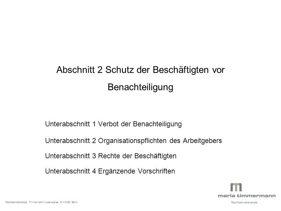 Abschnitt 2 Schutz der Beschäftigten vor Benachteiligung Unterabschnitt 1 Verbot der Benachteiligung Unterabschnitt 2 Organisationspflichten des Arbeitgebers Unterabschnitt 3 Rechte der Beschäftigten Unterabschnitt 4 Ergänzende Vorschriften Rechtsanwaltskanzlei Rechtsanwaltskanzlei Timmermann I Hubertusallee 16 I 14193 Berlin